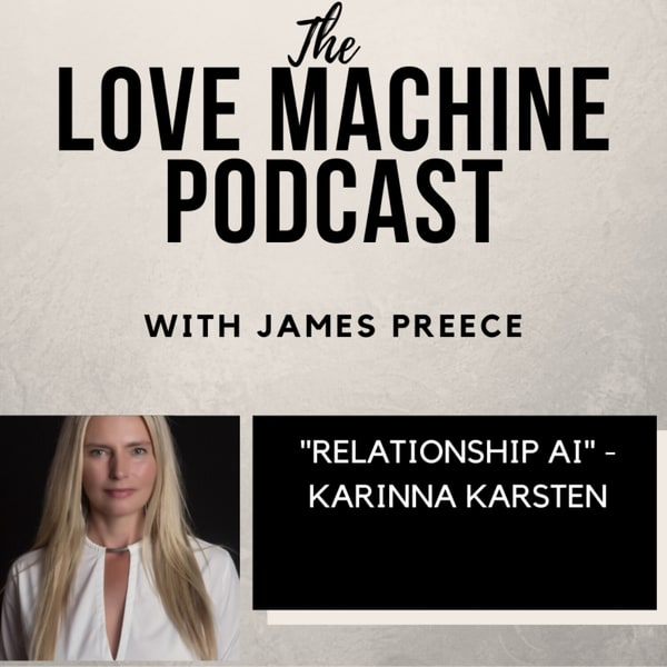 The Love Machine Podcast with James Preece: Relationship A. I. with Karinna Karsten